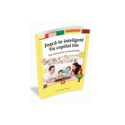 Joaca-te inteligent cu copilul tau - Fise distractive si educationale