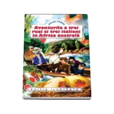 Jules Verne - Aventurile a trei rusi si trei italieni in Africa Australa (editie ilustrata)