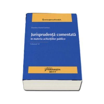 Jurisprudenta comentata in materia achizitiilor publice. Volumul VI - Dumitru-Daniel Serban
