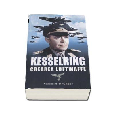 Kesselring - Crearea Luftwaffe (Kenneth Macksey)