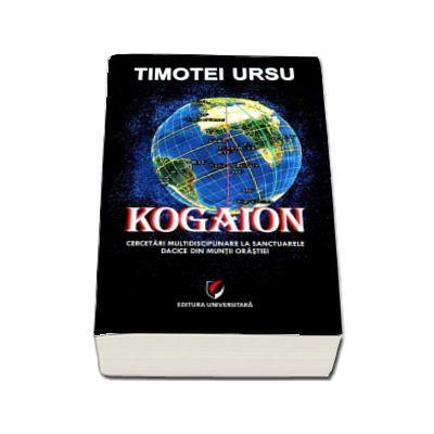 Kogaion - Cercetari multidisciplinare la sanctuarele dacice din muntii Orastiei (Timotei Ursu)