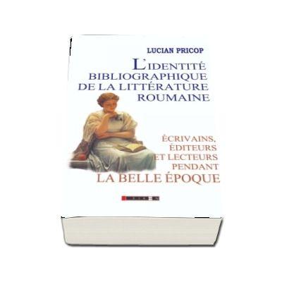 L identite bibliographique de la litterature roumaine: ecrivains, editeurs et lecteurs pendant la Belle Epoque - Lucian Pricop