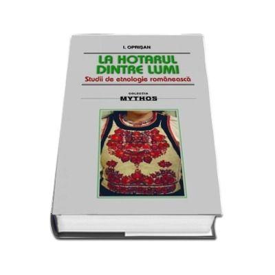 La hotarul dintre lumi. Studii de etnologie romaneasca - I. Oprisan