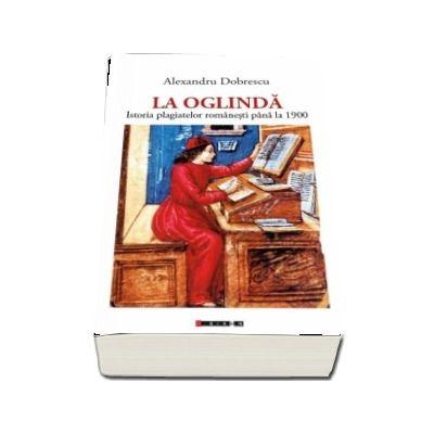 La Oglinda - Istoria plagiatelor romanesti pana la 1900 (Alexandru Dobrescu)