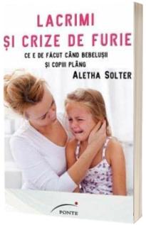 Lacrimi si crize de furie - Ce e de facut cand bebelusii si copiii plang