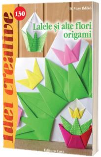 Lalele si alte flori origami - Colectia Idei creative (Nr. 130)