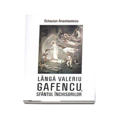 Langa Valeriu Gafencu, sfantul inchisorilor - Volum coordonat de Danion Vasile