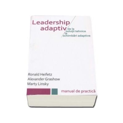 Leadership Adaptiv. De la solutii tehnice la schimbari adaptive - Manual de practica
