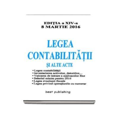 Legea Contabilitatii 2016 si alte acte - Editia a XIV-a actualizata 8 Martie 2016 - Legea contabilitatii, Inventarierea activelor, datoriilor, Valoarea de intrare a mijloacelor fixe, Salariu minim pe 2016