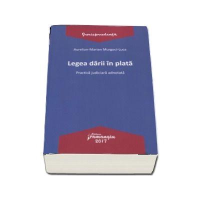 Legea darii in plata - Practica judiciara adnotata  (Aurelian-Marian Murgoci-Luca)