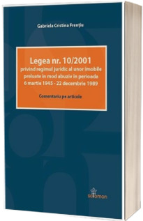 Legea nr. 10/2001 privind regimul juridic al unor imobile preluate in mod abuziv in perioada 6 martie 1945 - 22 decembrie 1989 (Comentariu pe articole)