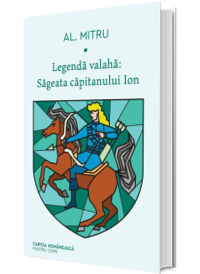 Legenda valaha: Sageata capitanului Ion. Volumul I