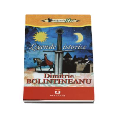 Legende istorice - Dimitrie Bolintineanu (Colectia elevi de 10 plus)