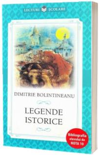 Legende istorice - Dimitrie Bolintineanu (Colectia Lecturi scolare, Bibliografia elevului de nota 10)