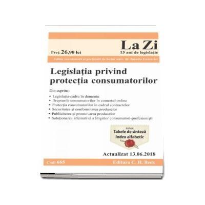 Legislatia privind protectia consumatorilor. Actualizat la 13.06.2018 - Cod 665 (Ghid legislativ in domeniul protectiei consumatorilor)