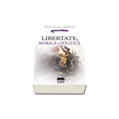 Libertate, morala si politica - Octavian Opris