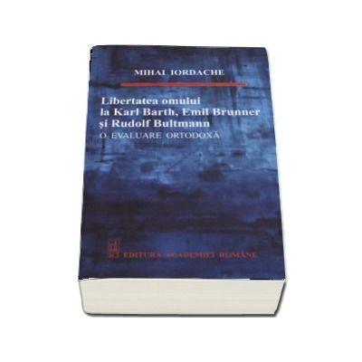 Libertatea omului de la Karl Barth, Emil Brunner si Rudolf Bultmann - O evaluare ortodoxa (Mihai Iordache)