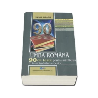 Limba romana 90 de teste pentru admiterea in invatamantul superior. Academia de politie, facultatea de drept, facultatea de litere
