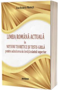Limba romana actuala in notiuni teoretice si teste-grila pentru admiterea in invatamantul superior