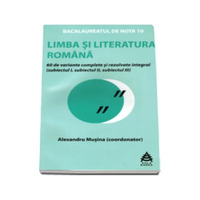 Limba si literatura romana Bacalaureat 2016. 60 de variante rezolvate integral si explicate. Proba scrisa - Alexandru Musina