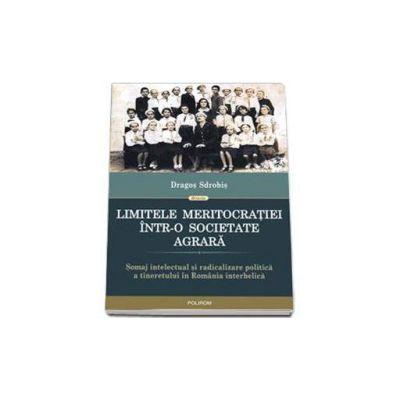 Limitele meritocratiei intr-o societate agrara - Somaj intelectual si radicalizare politica a tineretului in Romania interbelica