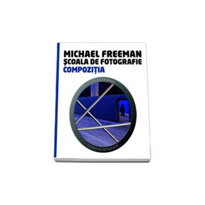 Compozitia - Scoala de fotografie (Michael Freeman)