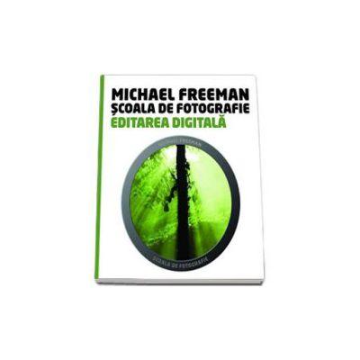 Editarea Digitala - Scoala de fotografie (Michael Freeman)
