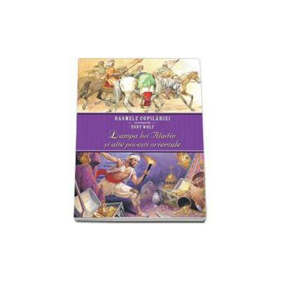 Lampa lui Aladin si alte povesti orientale. Basmele copilariei ilustrate de Tony Wolf (Editie cartonata)