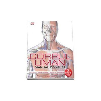 Corpul uman. Manual complet  Ghid ilustrat de anatomie, fiziologie si afectiuni ale organismului.