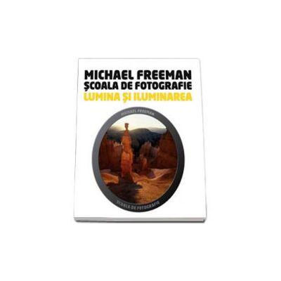 Lumina si iluminarea - Scoala de fotografie (Michael Freeman)