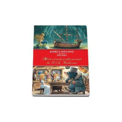 Mica Sirena si alte povesti de H. Ch. Andersen. Basmele copilariei ilustrate de Tony Wolf (Editie cartonata)