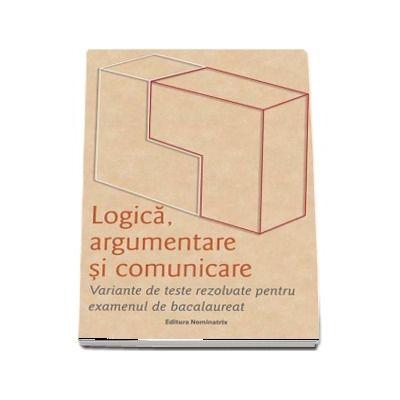 Logica, argumentare si comunicare. Variante de teste rezolvate pentru examenul de bacalaureat