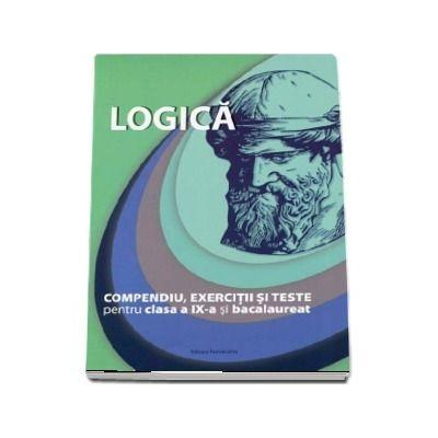 Logica, compendiu, exercitii si teste pentru clasa a IX-a si bacalaureat - Editie revizuita si adaugita