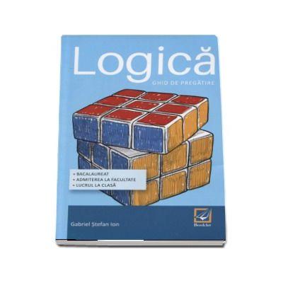 Logica - Ghid de pregatire. Bacalaureat, Admitere la facultate, Lucrul la clasa - Gabriel Stefan Ion