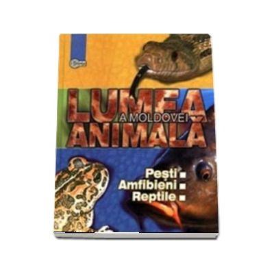 Lumea animala a Moldovei - Volumul 2, Pesti. Amfibieni. Reptile
