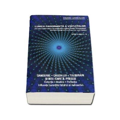 Lumea fascinanta a vibratiilor. Cancerul - Cauza lui, tulburari si boli care il preced (Volumul 5)