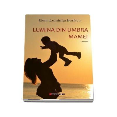 Lumina din umbra mamei - Elena Luminita Burlacu