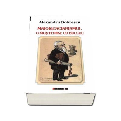 Maiorescianismul. O mostenire cu bucluc (editia a II-a) - Alexandru Dobrescu