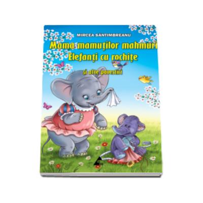 Mama mamutilor mahmuri. Elefanti cu rochite, si alte povestiri - Mircea Santimbreanu