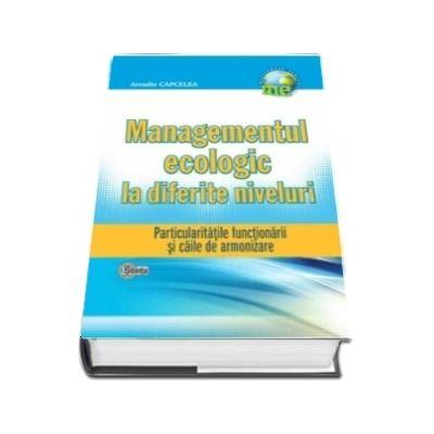 Managementul ecologic la diferite niveluri. Particularitatile functionarii si caile de armonizare