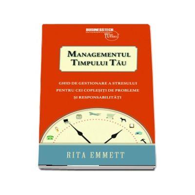 Managementul timpului tau. Ghid de gestionare a stresului pentru cei coplesiti de probleme si responsabilitati