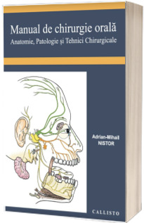 Manual de Chirurgie Orala, Anatomie, Patologie si Tehnici Chirurgicale - Adrian Mihail Nistor