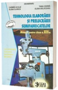 Manual de Tehnologia elaborarii si prelucrarii semifabricatelor cls. a XII-a - I.Moraru, C.Aculai, E.Olarica, T.Oghina, E.Balaceanu