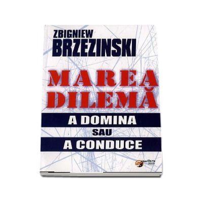 Marea dilema. A domina sau a conduce - Zbigniew Brzezinski