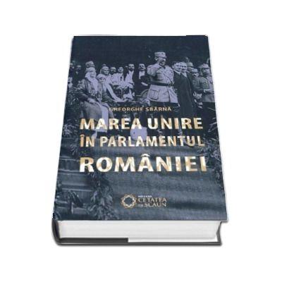 Marea unire in parlamentul Romaniei, editia a II-a, revizuita si adaugita - Gheorghe Sbarna