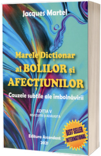 Marele dictionar al bolilor si afectiunilor. Cauzele subtile ale imbolnavirii, editia a V-a revizuita