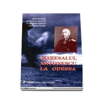Maresalul Antonescu la Odessa. Grandoarea si amaraciunea unei victorii