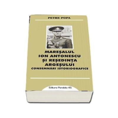 Maresalul Ion Antonescu si resedinta Argesului. Consemnari istoriografice - Petre Popa