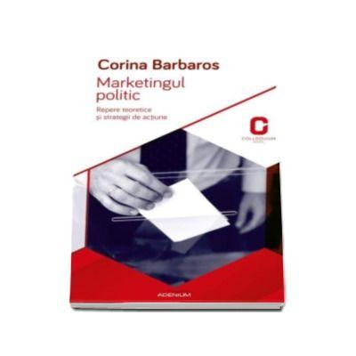 Marketingul politic - Corina Barbaros. Repere teoretice si strategii de actiune