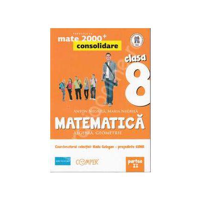 Mate 2000 pentru clasa a VIII-a. Partea a II-a, CONSOLIDARE. Matematica - Algebra, geometrie. Editia a II-a revizuita